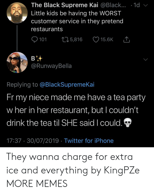 Restaurants: The Black Supreme Kai @Black... .1d  Little kids be having the WORST  customer service in they pretend  restaurants  101  L25,816  15.6K  в  @RunwayBella  Replying to @BlackSupremeKai  Fr my  niece made me have a tea party  w her in her restaurant, but I couldn't  drink the tea til SHE said I could.  17:37 30/07/2019 Twitter for iPhone They wanna charge for extra ice and everything by KingPZe MORE MEMES