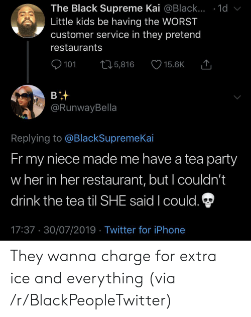 Restaurants: The Black Supreme Kai @Black... .1d  Little kids be having the WORST  customer service in they pretend  restaurants  101  L25,816  15.6K  в  @RunwayBella  Replying to @BlackSupremeKai  Fr my  niece made me have a tea party  w her in her restaurant, but I couldn't  drink the tea til SHE said I could.  17:37 30/07/2019 Twitter for iPhone They wanna charge for extra ice and everything (via /r/BlackPeopleTwitter)