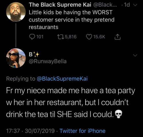 customer service: The Black Supreme Kai @Black... .1d  Little kids be having the WORST  customer service in they pretend  restaurants  101  L25,816  15.6K  в  @RunwayBella  Replying to @BlackSupremeKai  Fr my  niece made me have a tea party  w her in her restaurant, but I couldn't  drink the tea til SHE said I could.  17:37 30/07/2019 Twitter for iPhone