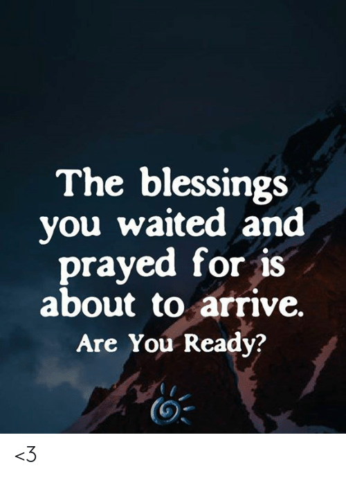 Blessings: The blessings  you waited and  prayed for is  about to arrive.  Are You Ready? <3