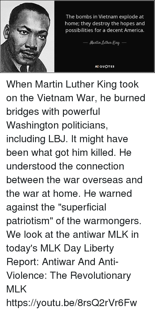 "Dank, Martin, and MLK Day: The bombs in Vietnam explode at  home, they destroy the hopes and  possibilities for a decent America.  Martin tuther King  AZ QUOTES When Martin Luther King took on the Vietnam War, he burned bridges with powerful Washington politicians, including LBJ. It might have been what got him killed. He understood the connection between the war overseas and the war at home. He warned against the ""superficial patriotism"" of the warmongers. We look at the antiwar MLK in today's MLK Day Liberty Report:  Antiwar And Anti-Violence: The Revolutionary MLK https://youtu.be/8rsQ2rVr6Fw"