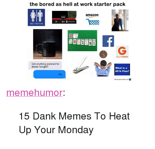 """401k: the bored as hell at work starter pack  amazorn  Mute  RESTROOM  ResumeGenius  Got anything planned for  dinner tonight?  What is a  401k Plan?  io  Stanterpackereter com <p><a href=""""http://memehumor.net/post/166482964543/15-dank-memes-to-heat-up-your-monday"""" class=""""tumblr_blog"""">memehumor</a>:</p>  <blockquote><p>15 Dank Memes To Heat Up Your Monday</p></blockquote>"""