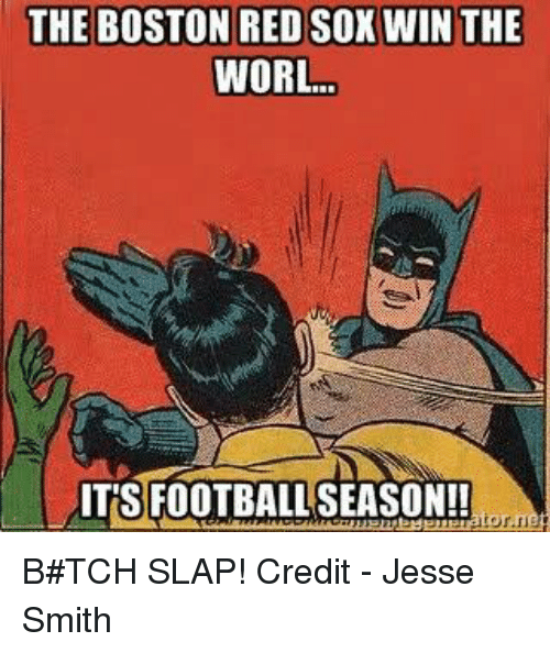 Nfl, Boston Red Sox, and Boston: THE BOSTON RED SOX WIN THE  WORL  ITS FOOTBALLSEASON!! B#TCH SLAP!  Credit - Jesse Smith