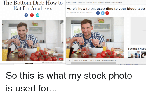 Anal Sex, Funny, and Life: The Bottom Diet: How to  Eat for Anal Sex  festyle Health & Fitness Tips Diet Tips » Here's how to eat according to your blood type  Here's how to eat according to your blood type  000  ВУ Updated Nov 2 2015, 00  By - Updated: Nov 2, 2015, 00:00 IST  Adve  FEATURED IN LIFE  Pin it  Next Story: How to detox during the festive season  O The Bottom Diet. Judith Haeusler So this is what my stock photo is used for...