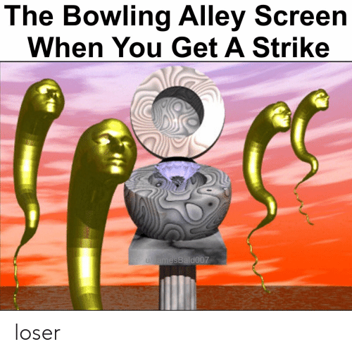 Alley: The Bowling Alley Screen  When You Get A Strike  amesBald007 loser