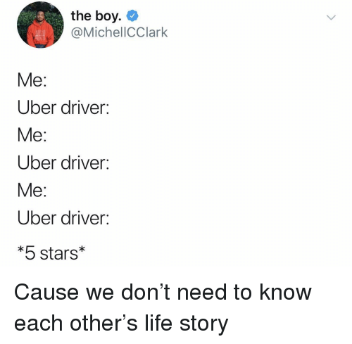 5 Stars: the boy. C  @MichellCClark  Me:  Uber driver:  Me:  Uber driver:  Me:  Uber driver:  *5 stars* Cause we don't need to know each other's life story