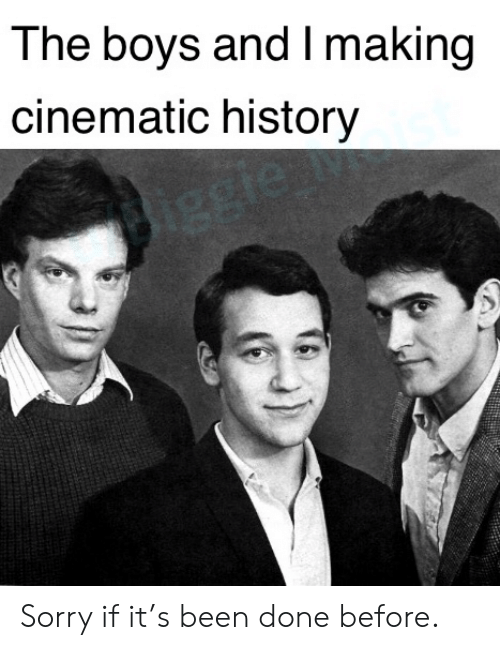 Sorry, History, and Been: The boys and I making  cinematic history  1ggie Sorry if it's been done before.