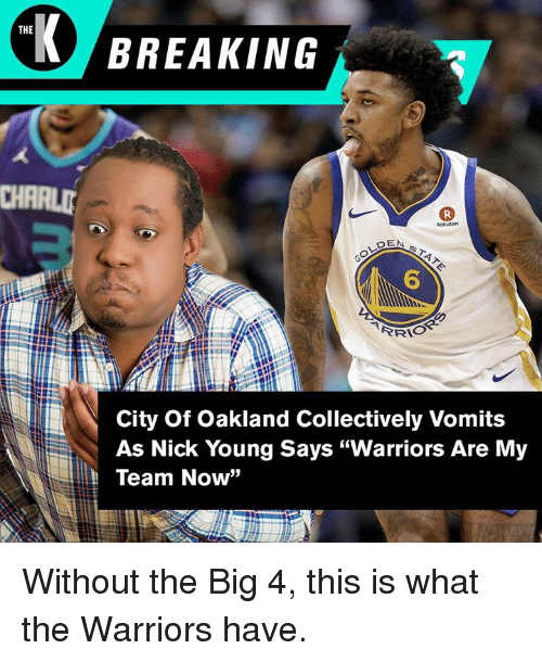 "Nick Young, Nick, and Warriors: THE  BREAKING  6  City Of Oakland Collectively Vomits  As Nick Young Says ""Warriors Are My  Team Now"" Without the Big 4, this is what the Warriors have."