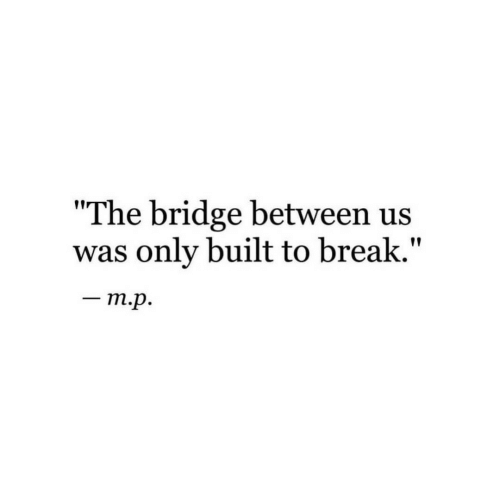 "Break, The Bridge, and Bridge: The bridge between us  was only built to break.""  _ mp."