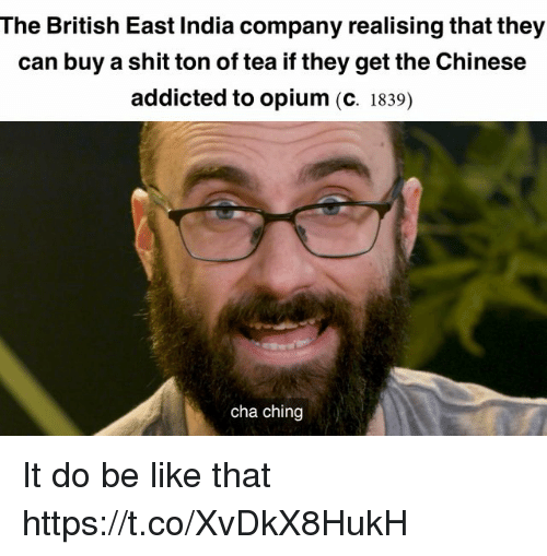 Be Like, Shit, and Addicted: The British East India company realising that they  can buy a shit ton of tea if they get the Chinese  addicted to opium (C. 1839)  cha ching It do be like that https://t.co/XvDkX8HukH