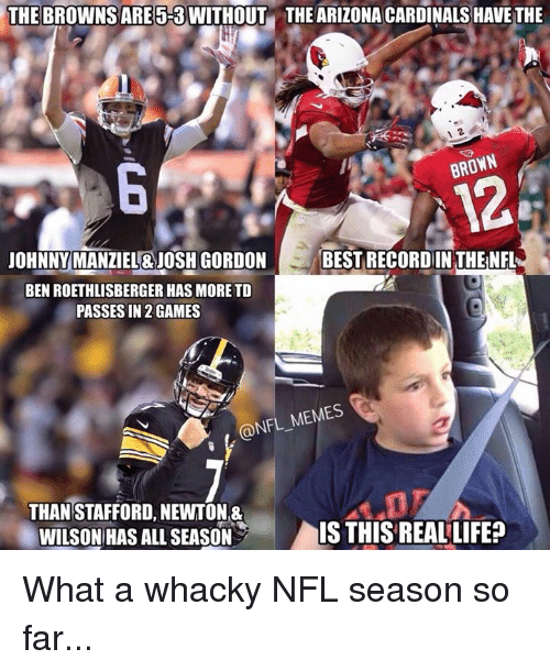 Arizona Cardinals: THE BROWNSARE 5-3 WITHOUT THE ARIZONA CARDINALS HAVE THE  BROWN  JOHNNY MANZIEL&JOSH GORDON  BEST RECORDIN THENFL  BEN ROETHLISBERGER HAS MORE TD  PASSES IN 2 GAMES  @NFL MEMES  THAN STAFFORD, NEWTON&  WILSON HAS ALL SEASON  IS THIS REAL LIFE? What a whacky NFL season so far...