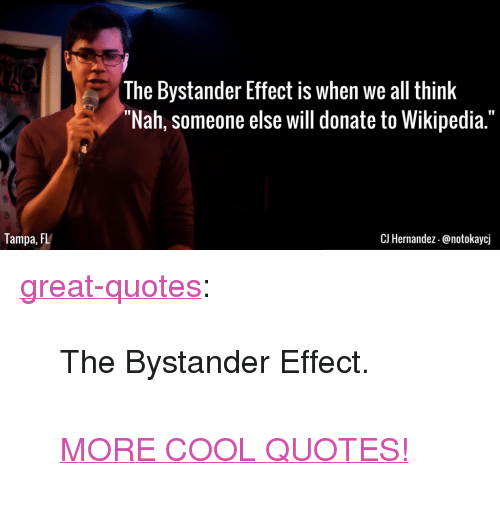 "Tumblr, Wikipedia, and Blog: The Bystander Effect is when we all think  ""Nah, someone else will donate to Wikipedia.""  Tampa, FL  CJ Hernandez-@notokaycj <p><a href=""http://great-quotes.tumblr.com/post/149837610682/the-bystander-effect-more-cool-quotes"" class=""tumblr_blog"">great-quotes</a>:</p>  <blockquote><p>The Bystander Effect.<br/><br/><a href=""http://cool-quotes.net/"">MORE COOL QUOTES!</a></p></blockquote>"