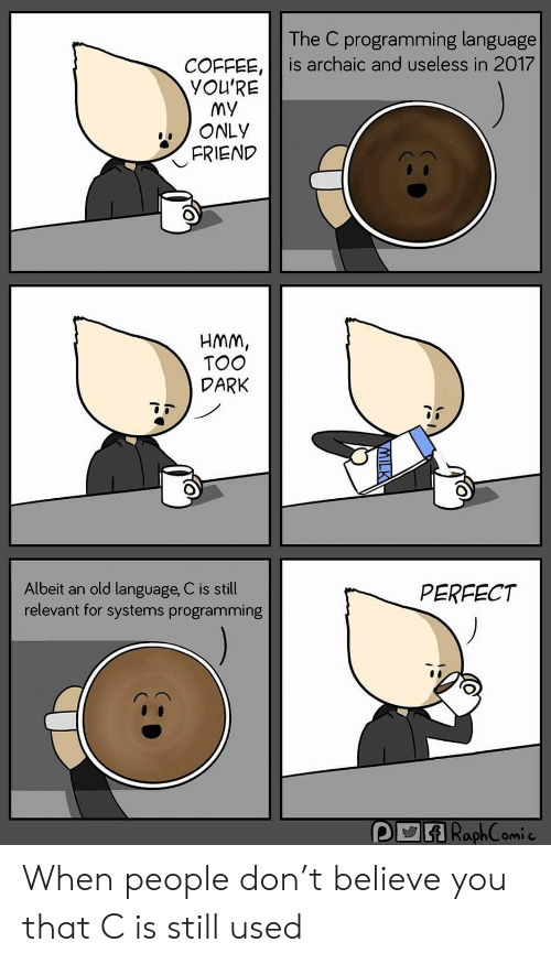 Coffee, Old, and Programming: The C programming language  is archaic and useless in 2017  COFFEE,  YOU'RE  My  ONLY  FRIEND  HMM,  TOO  DARK  Albeit an old language, C is still  relevant for systems programming  PERFECT  P RaphComic When people don't believe you that C is still used