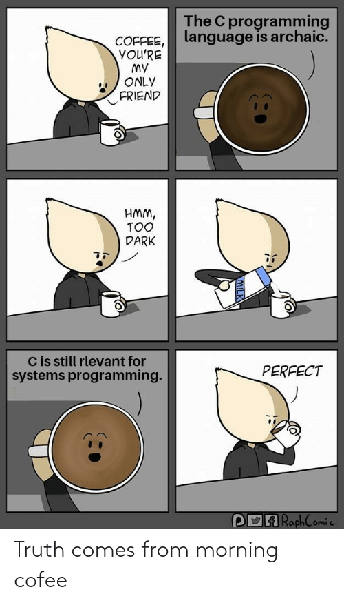 language: The C programming  language is archaic.  COFFEE,  YOU'RE  MY  ONLY  FRIEND  HMM,  TOO  DARK  Cis still rlevant for  systems programming.  PERFECT  POA RaphComic Truth comes from morning cofee