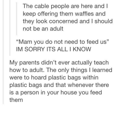 """Waffling: The cable people are here and l  keep offering them waffles and  they look concerned and I should  not be an adult  """"Mam you do not need to feed us""""  IM SORRY ITS ALL I KNOW  My parents didn't ever actually teach  how to adult. The only things l learned  were to hoard plastic bags within  plastic bags and that whenever there  is a person in your house you feed  them"""