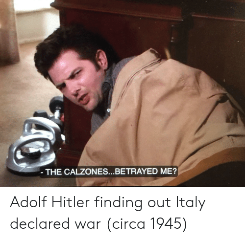 betrayed: THE CALZONES...BETRAYED ME? Adolf Hitler finding out Italy declared war (circa 1945)