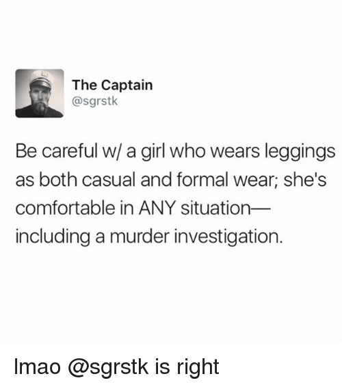 formality: The Captain  @sgrstk  Be careful w/ a girl who wears leggings  as both casual and formal wear; she's  comfortable in ANY situation  including a murder investigation. lmao @sgrstk is right