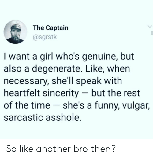 Dank, Funny, and Girl: The Captain  @sgrstk  I want a girl who's genuine, but  also a degenerate. Like, whern  necessary, she'll speak with  heartfelt sincerity - but the rest  of the time - she's a funny, vulgar,  sarcastic asshole. So like another bro then?