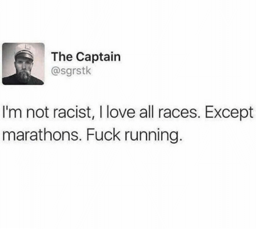 Dank, Love, and Fuck: The Captain  @sgrstk  I'm not racist, I love all races. Except  marathons. Fuck running