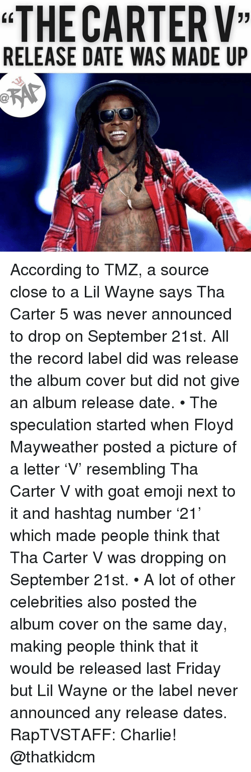 """Charlie, Emoji, and Floyd Mayweather: """"THE CARTERV""""  RELEASE DATE WAS MADE UP According to TMZ, a source close to a Lil Wayne says Tha Carter 5 was never announced to drop on September 21st. All the record label did was release the album cover but did not give an album release date. • The speculation started when Floyd Mayweather posted a picture of a letter 'V' resembling Tha Carter V with goat emoji next to it and hashtag number '21' which made people think that Tha Carter V was dropping on September 21st. • A lot of other celebrities also posted the album cover on the same day, making people think that it would be released last Friday but Lil Wayne or the label never announced any release dates. RapTVSTAFF: Charlie! @thatkidcm"""