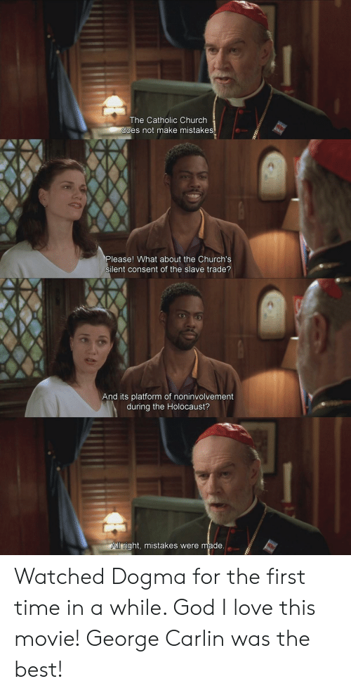 George Carlin: The Catholic Church  es not make mistakes  Please! What about the Church's  silent consent of the slave trade?  And its platform of noninvolvement  during the Holocaust?  ll right, mistakes were made Watched Dogma for the first time in a while. God I love this movie! George Carlin was the best!