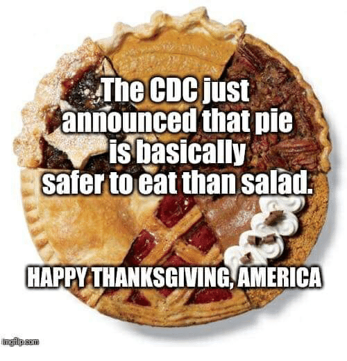 America, Thanksgiving, and Happy: The CDCjust  announced that pie  isbasically  safer toeat than salad  HAPPY THANKSGIVING AMERICA