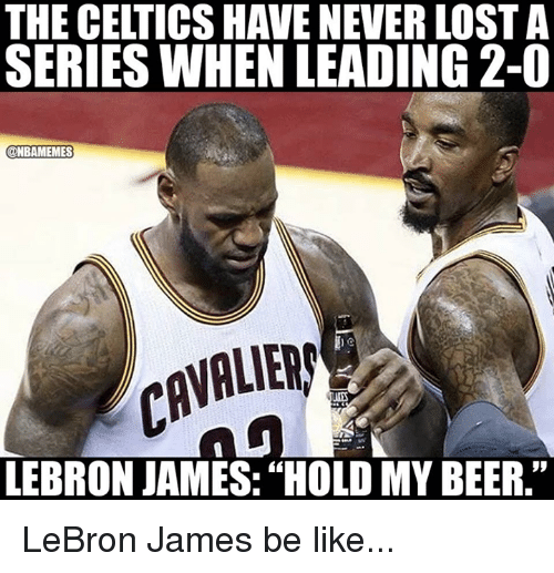 "Be Like, Beer, and LeBron James: THE CELTICS HAVE NEVER LOST A  SERIES WHEN LEADING2-0  ONBAMEMES  AVALIER  LEBRON JAMES:""HOLD MY BEER."" LeBron James be like..."