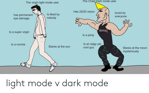Virgin, Vision, and Cool: The Chad Dark mode user  The virgin light mode user  Has 20/20 vision  loved by  Is liked by  nobody  has permenant  eye damage  everyone  OUcH  Is a super virgin  Is a pimp  Is an edgy yet  cool guy  Is a normie  Stares at the sun  Stares at the moon  mysteriously light mode v dark mode