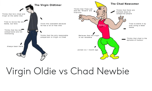 """Meme, Virgin, and Free: The Chad Newcomer  The Virgin Oldtimer  Thinks that Thad,Lad  and the """"Wizard"""" are  Thinks that there are  multiple ways to  categorise people  hilarious  Thinks that he's Chad and  Virgin at the same time  Tries to revive the old  Tries to blend in by  over-using a dead  meme  Visits this subreddit because  meme, but fails  ovcH!  he has a lot of free time  Thinks that the new  comparisons are not  interesting  Believes that the virgin  Thinks that the only reasonable  comparison is Virgin vs Chad  is not relatable  Thinks that chad is the  epitome of humour  Always been there  Joined vvc 1 month ago Virgin Oldie vs Chad Newbie"""