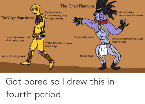 Bored, Dogs, and Period: The Chad Platinum  All the ladies  come after his owner  Stand owner has  2 dads meaning he is  from gay descent  The Virgin Experience  Wears epic loincloth to cover  massive bulge  Threw a dog once  Has no known record  Wears tiny cup to cover  small bulge  of throwing dogs  Punch good  QUG  O0  Very confusing powers Got bored so I drew this in fourth period