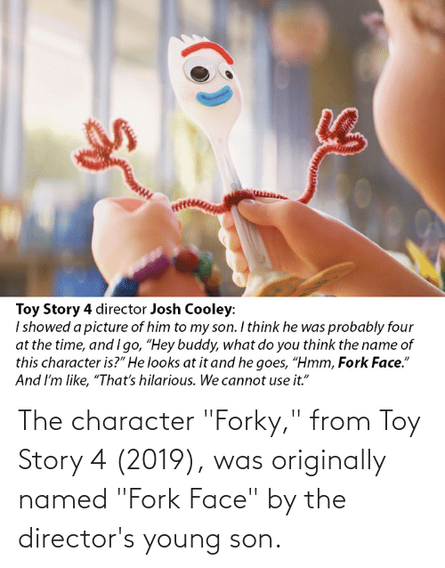 """Toy Story 4: The character """"Forky,"""" from Toy Story 4 (2019), was originally named """"Fork Face"""" by the director's young son."""