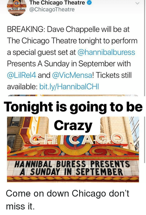 Dave Chappelle: The Chicago Theatre  @ChicagoTheatre  BREAKING: Dave Chappelle will be at  The Chicago Theatre tonight to perform  a special guest set at @hannibalburess  Presents A Sunday in September with  @LilRel4 and @VicMensa! Tickets still  available: bit.ly/HannibalCHI  Tonight is going to be  Crazy  HANNIBAL BURESS PRESENTS  A SUNDAY IN SEPTEMBER Come on down Chicago don't miss it.