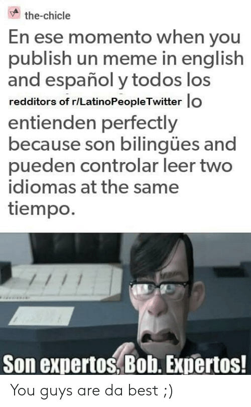 LatinoPeopleTwitter: the-chicle  En ese momento when you  publish un meme in english  and español y todos los  redditors of r/LatinoPeopleTwitter lo  entienden perfectly  because son bilingües and  pueden controlar leer two  idiomas at the same  tiempo.  Son expertos, Bob. Expertos! You guys are da best ;)