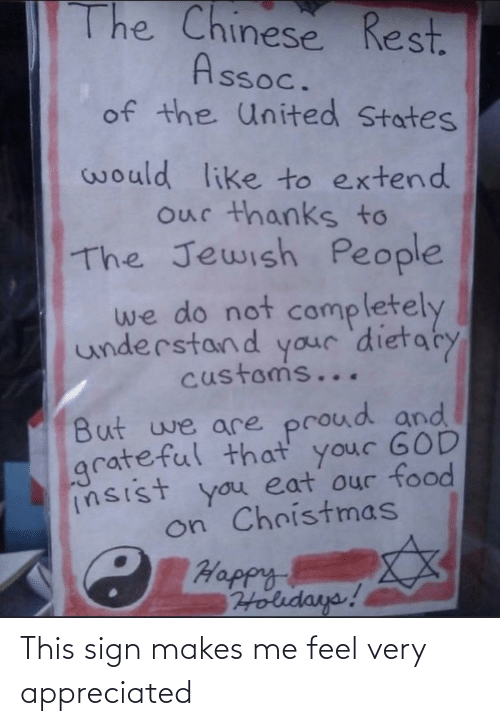 Jewish: The Chinese Rest.  Assoc.  of the United States  would like to extend  our thanks to  The Jewish People  we do not  completely  understand your 'dietaty  customs...  But we are proud and  grateful that your GOD  insist you eat our food  on Christmas  C Happy  Holidays! This sign makes me feel very appreciated