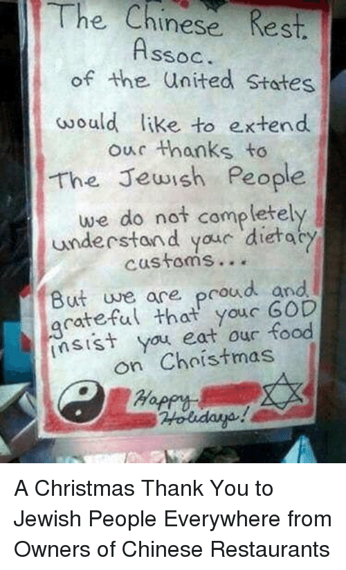 Thanks To The: The  Chinese Rest.  SSOC  of the united States  would like to e.xtend  our thanks to  The Jewish People  we do not completely  understand youc dietac  customs...  But uve ace proud and  acateful that youc GOD  sist you eat our food  on Choistmas A Christmas Thank You to Jewish People Everywhere from Owners of Chinese Restaurants