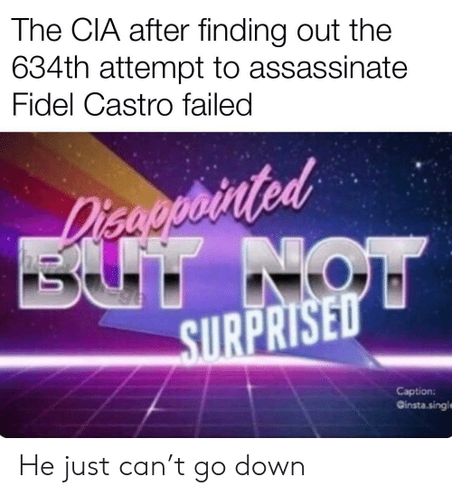 Fidel Castro, Cia, and Can: The CIA after finding out the  634th attempt to assassinate  Fidel Castro failed  Disaoprinted  BUT NOW  SURPRISED  Caption:  Ginsta.singl He just can't go down