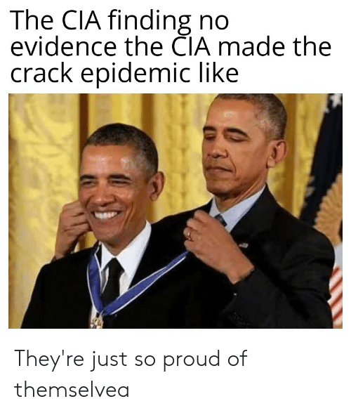 Proud, Conspiracy, and Cia: The CIA finding no  evidence the CIA made the  crack epidemic like They're just so proud of themselvea