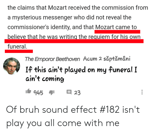 Emporor: the claims that Mozart received the commission from  a mysterious messenger who did not reveal the  commissioner's identity, and that Mozart came to  believe that he was writing the requiem for his own  funeral.  The Emporor Beethoven Acum 2 săptămâni  If this ain't played on my funeral I  ain't coming  23  945 Of bruh sound effect #182 isn't play you all come with me