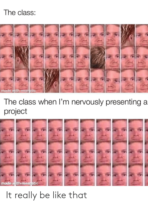 Be Like, Class, and Project: The class:  made with mematic  The class when l'm nervously presenting a  project  made witthmenmatitic It really be like that