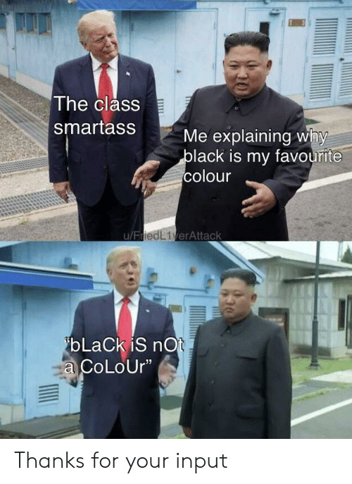 """Black, Class, and Why: The class  smartass  Me explaining why  black is my favourite  colour  u/FriedL1verAttack  ibLaCk iS nOt  a CoLoUr"""" Thanks for your input"""