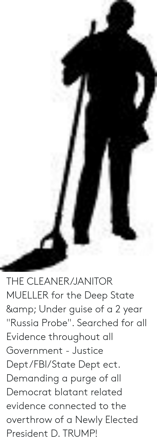 "D Trump: THE CLEANER/JANITOR MUELLER for the Deep State & Under guise of a 2 year ""Russia Probe"". Searched for all Evidence throughout all Government - Justice Dept/FBI/State Dept ect. Demanding a purge of all Democrat blatant related evidence connected to the overthrow of a Newly Elected President D. TRUMP!"