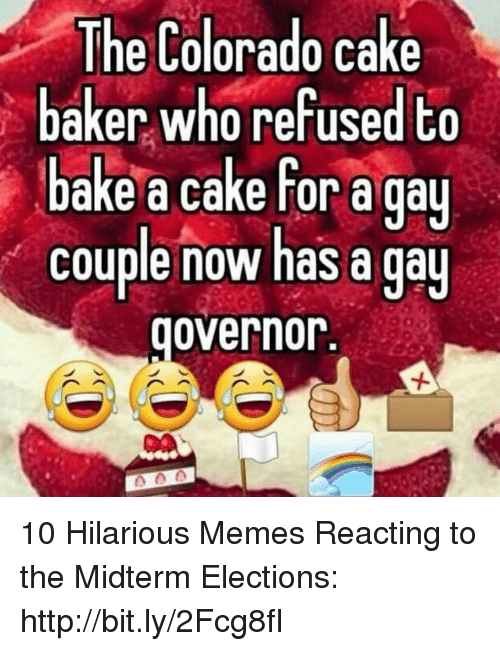 Memes, Cake, and Colorado: The Colorado cake  baker who refused to  bake a cake for a gau  couple now has a qa  governor. 10 Hilarious Memes Reacting to the Midterm Elections: http://bit.ly/2Fcg8fI