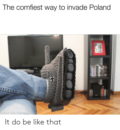 Be Like, Poland, and Mø: The comfiest way to invade Poland  th mematic  ma It do be like that