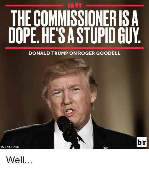 Donald Trump On: THE COMMISSIONERIS A  DOPE. HESASTUPID GUY  DONALD TRUMP ON ROGER GOODELL  br  HIT NY TIMES Well...