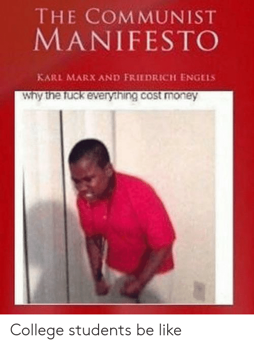 college students: THE COMMUNIST  MANIFESTO  KARL MARX AND FRIEDRICH ENGELS  Why the fuck every.hing.cost money College students be like