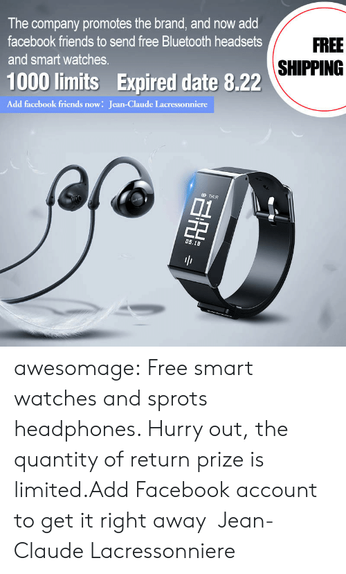 Bluetooth, Facebook, and Friends: The company promotes the brand, and now add  FREE  facebook friends to send free Bluetooth headsets  SHIPPING  and smart watches.  1000 limits Expired date 8.22  Add facebook friends now: Jean-Claude Lacressonniere  D THUR  01  22  0s.18  BH awesomage:  Free smart watches and sprots headphones. Hurry out, the quantity of return prize is limited.Add Facebook account to get it right away:Jean-Claude Lacressonniere