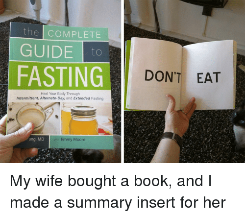 fasting: the COMPLETE  GUIDEo  FASTING  DON'T EAT  Heal Your Body Through  Intermittent, Alternate-Day, and Extended Fasting  ung, MD  with Jimmy Moore My wife bought a book, and I made a summary insert for her