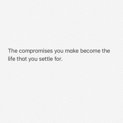 Life, Make, and You: The compromises you make become the  life that you settle for.