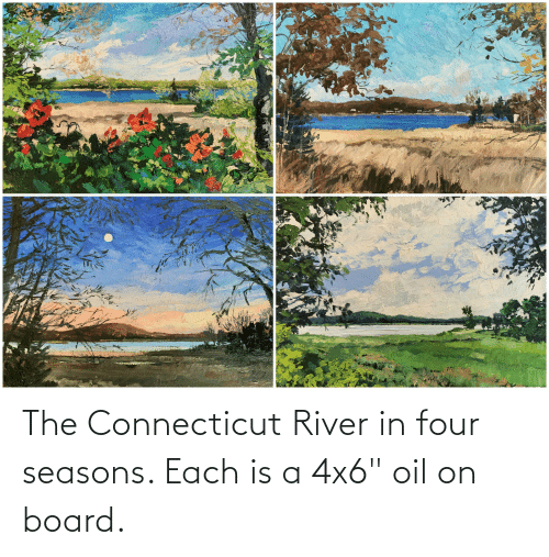 """river: The Connecticut River in four seasons. Each is a 4x6"""" oil on board."""