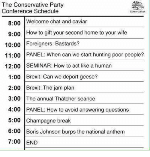 caviar: The Conservative Party  Conference Schedule  Conservatives  8:00  Welcome chat and caviar  9:00 How to gift your second home to your wife  10:00 Foreigners: Bastards?  11:00 PANEL: When can we start hunting poor people?  12:00 SEMINAR: How to act like a human  1:00 Brexit: Can we deport geese?  2:00 Brexit: The jam plan  3:00 The annual Thatcher seance  4:00 PANEL: How to avoid answering questions  5:00 Champagne break  6:00 Boris Johnson burps the national anthem  7:00 END